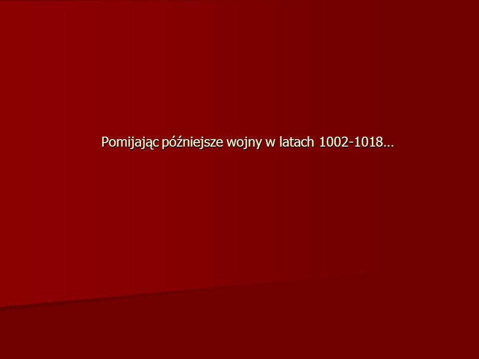 Pomijając późniejsze wojny w latach 1002-1018…