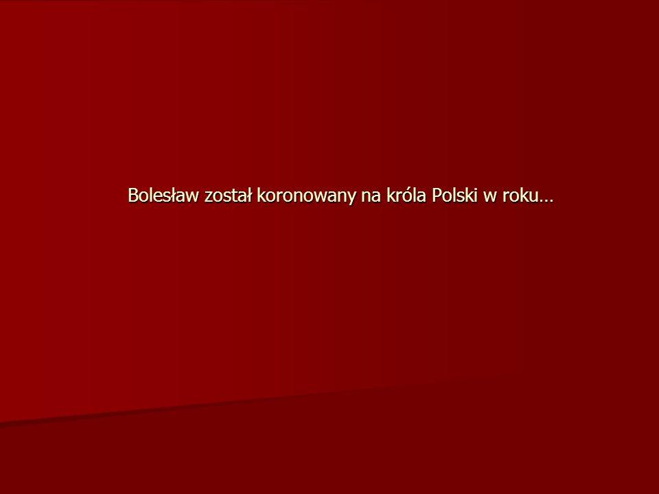 Bolesław został koronowany na króla Polski w roku…