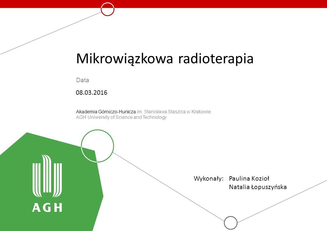 Tytuł prezentacji Data Akademia Górniczo-Hunicza im. Stanisława Staszica w Krakowie AGH Uniwersity of Science and Technology Mikrowiązkowa radioterapi