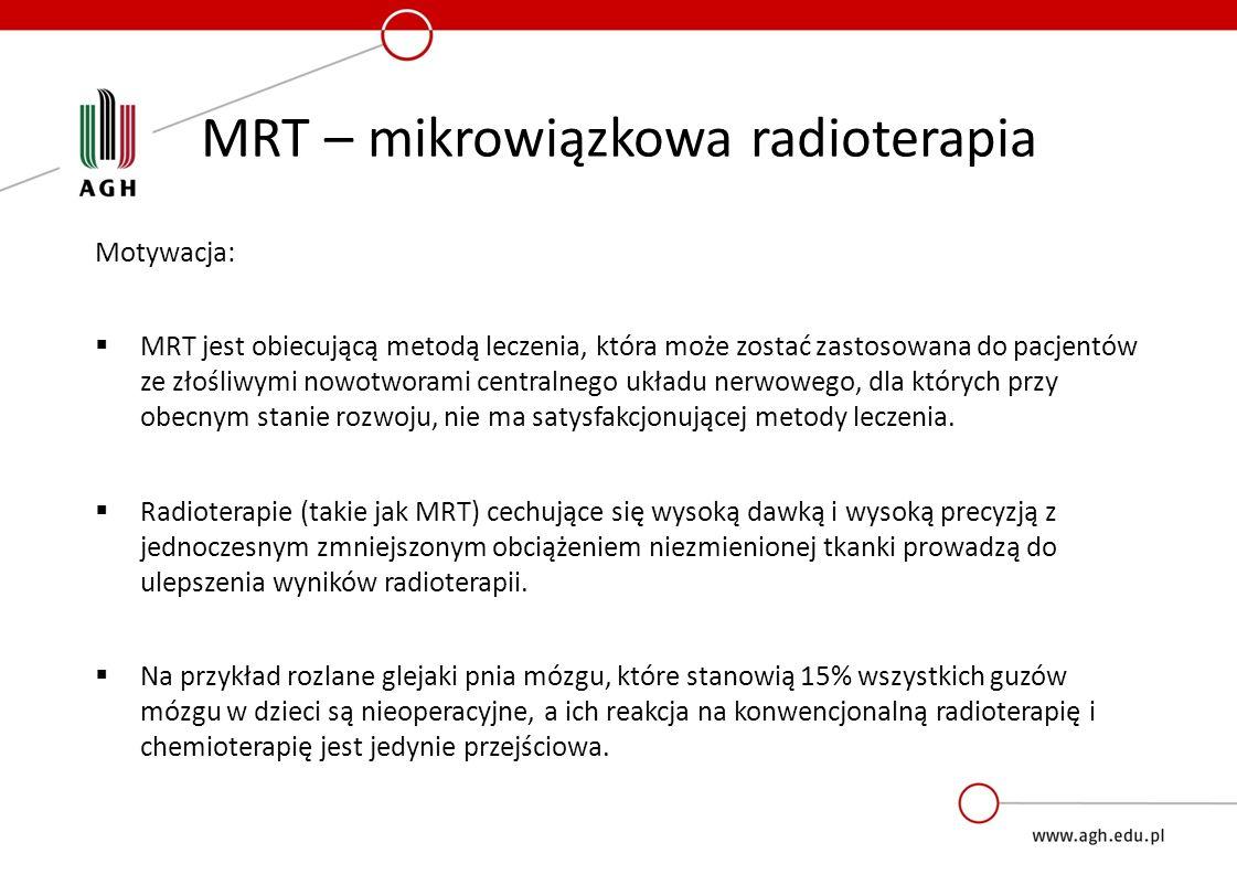 MRT – mikrowiązkowa radioterapia Motywacja:  MRT jest obiecującą metodą leczenia, która może zostać zastosowana do pacjentów ze złośliwymi nowotworami centralnego układu nerwowego, dla których przy obecnym stanie rozwoju, nie ma satysfakcjonującej metody leczenia.