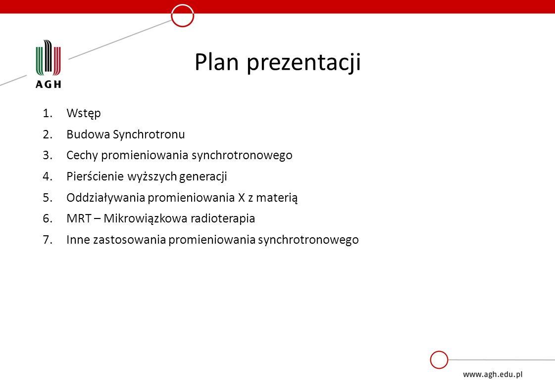 Plan prezentacji 1.Wstęp 2.Budowa Synchrotronu 3.Cechy promieniowania synchrotronowego 4.Pierścienie wyższych generacji 5.Oddziaływania promieniowania X z materią 6.MRT – Mikrowiązkowa radioterapia 7.Inne zastosowania promieniowania synchrotronowego
