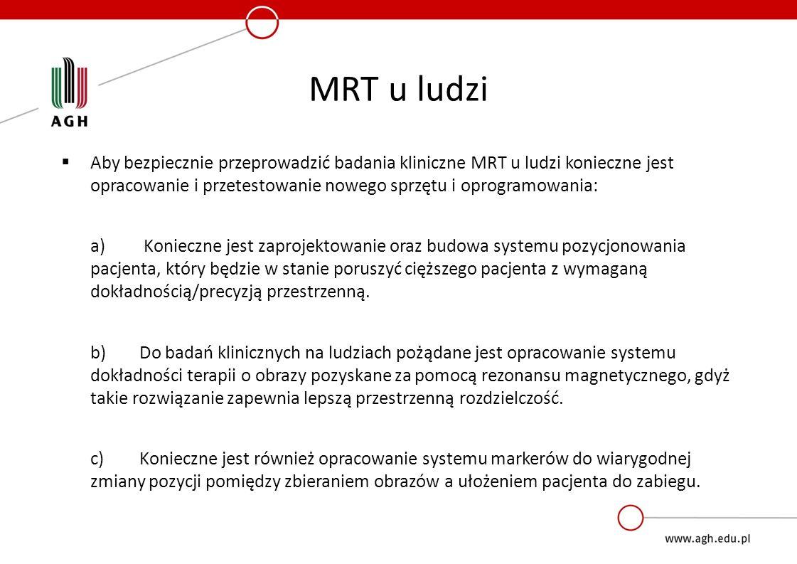 MRT u ludzi  Aby bezpiecznie przeprowadzić badania kliniczne MRT u ludzi konieczne jest opracowanie i przetestowanie nowego sprzętu i oprogramowania: a) Konieczne jest zaprojektowanie oraz budowa systemu pozycjonowania pacjenta, który będzie w stanie poruszyć cięższego pacjenta z wymaganą dokładnością/precyzją przestrzenną.