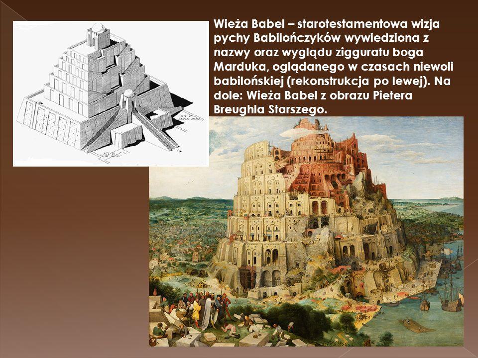 Wieża Babel – starotestamentowa wizja pychy Babilończyków wywiedziona z nazwy oraz wyglądu zigguratu boga Marduka, oglądanego w czasach niewoli babilo