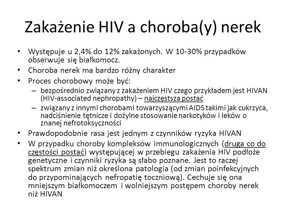 Zakażenie HIV a choroba(y) nerek Występuje u 2,4% do 12% zakażonych. W 10-30% przypadków obserwuje się białkomocz. Choroba nerek ma bardzo różny chara