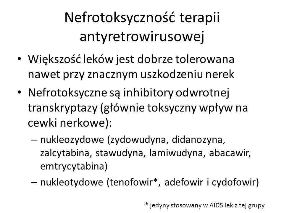 Nefrotoksyczność terapii antyretrowirusowej Większość leków jest dobrze tolerowana nawet przy znacznym uszkodzeniu nerek Nefrotoksyczne są inhibitory odwrotnej transkryptazy (głównie toksyczny wpływ na cewki nerkowe): – nukleozydowe (zydowudyna, didanozyna, zalcytabina, stawudyna, lamiwudyna, abacawir, emtrycytabina) – nukleotydowe (tenofowir*, adefowir i cydofowir) * jedyny stosowany w AIDS lek z tej grupy
