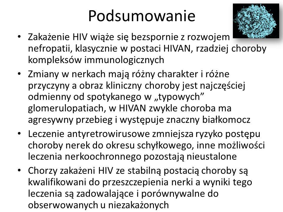 """Podsumowanie Zakażenie HIV wiąże się bezspornie z rozwojem nefropatii, klasycznie w postaci HIVAN, rzadziej choroby kompleksów immunologicznych Zmiany w nerkach mają różny charakter i różne przyczyny a obraz kliniczny choroby jest najczęściej odmienny od spotykanego w """"typowych glomerulopatiach, w HIVAN zwykle choroba ma agresywny przebieg i występuje znaczny białkomocz Leczenie antyretrowirusowe zmniejsza ryzyko postępu choroby nerek do okresu schyłkowego, inne możliwości leczenia nerkoochronnego pozostają nieustalone Chorzy zakażeni HIV ze stabilną postacią choroby są kwalifikowani do przeszczepienia nerki a wyniki tego leczenia są zadowalające i porównywalne do obserwowanych u niezakażonych"""