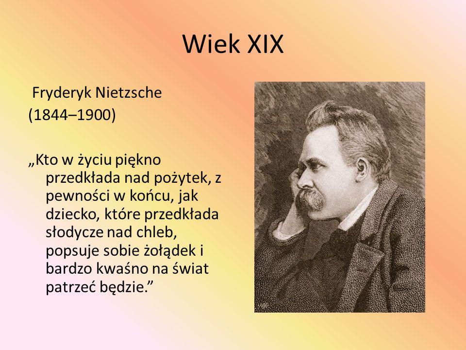 """Wiek XIX Fryderyk Nietzsche (1844–1900) """"Kto w życiu piękno przedkłada nad pożytek, z pewności w końcu, jak dziecko, które przedkłada słodycze nad chleb, popsuje sobie żołądek i bardzo kwaśno na świat patrzeć będzie."""
