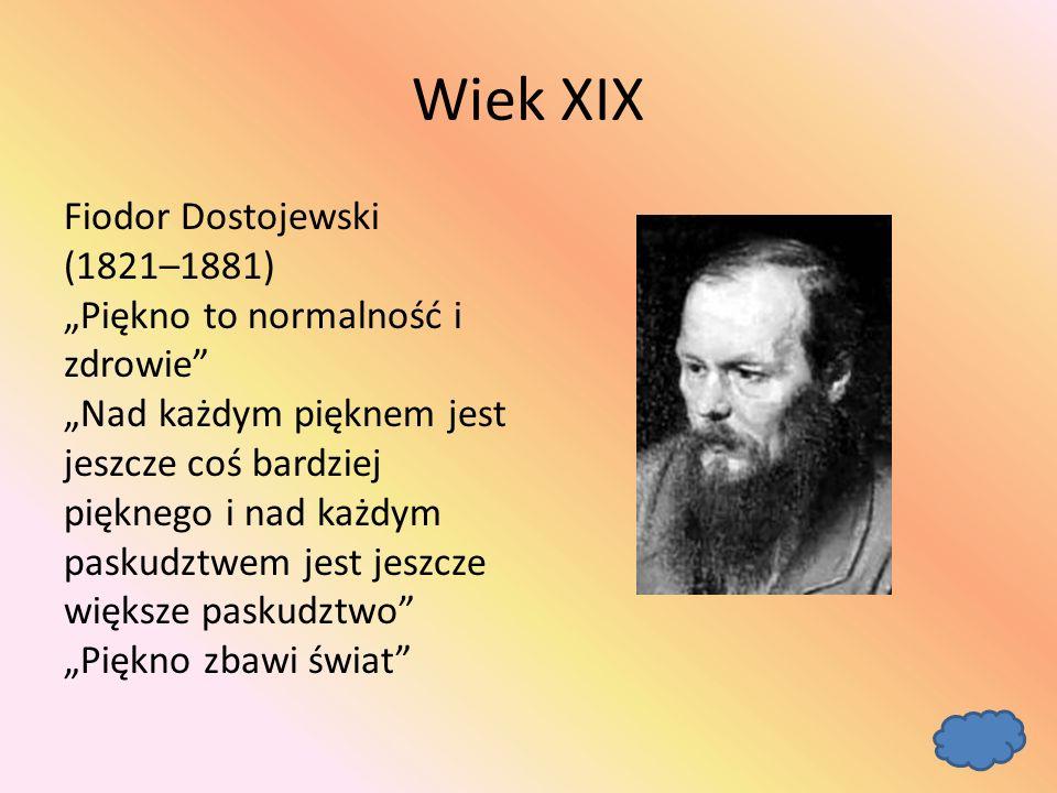 """Wiek XIX Fiodor Dostojewski (1821–1881) """"Piękno to normalność i zdrowie """"Nad każdym pięknem jest jeszcze coś bardziej pięknego i nad każdym paskudztwem jest jeszcze większe paskudztwo """"Piękno zbawi świat"""