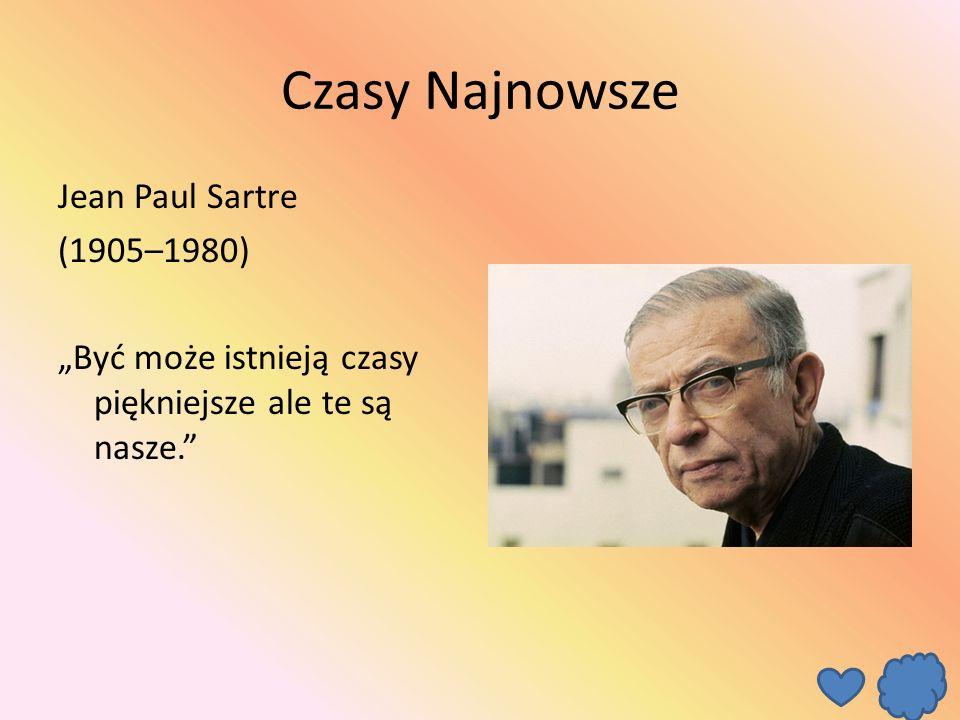 """Czasy Najnowsze Jean Paul Sartre (1905–1980) """"Być może istnieją czasy piękniejsze ale te są nasze."""