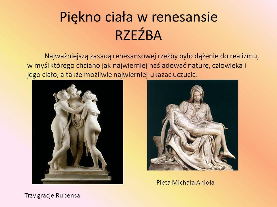Piękno ciała w renesansie RZEŹBA Najważniejszą zasadą renesansowej rzeźby było dążenie do realizmu, w myśl którego chciano jak najwierniej naśladować naturę, człowieka i jego ciało, a także możliwie najwierniej ukazać uczucia.