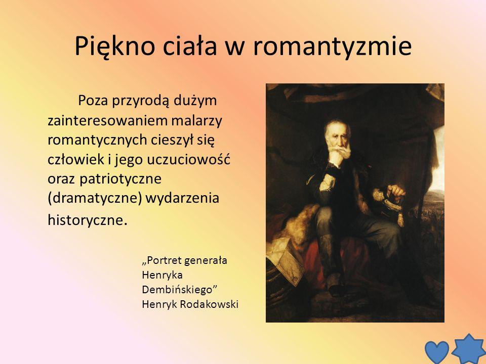 Piękno ciała w romantyzmie Poza przyrodą dużym zainteresowaniem malarzy romantycznych cieszył się człowiek i jego uczuciowość oraz patriotyczne (dramatyczne) wydarzenia historyczne.