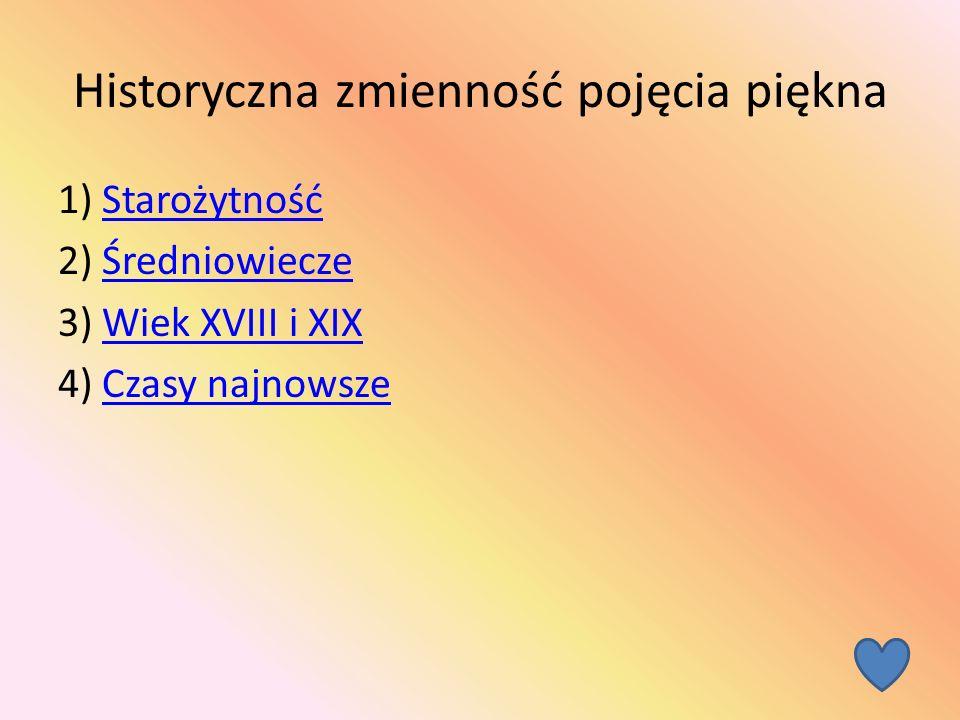 Historyczna zmienność pojęcia piękna 1) StarożytnośćStarożytność 2) ŚredniowieczeŚredniowiecze 3) Wiek XVIII i XIXWiek XVIII i XIX 4) Czasy najnowszeCzasy najnowsze