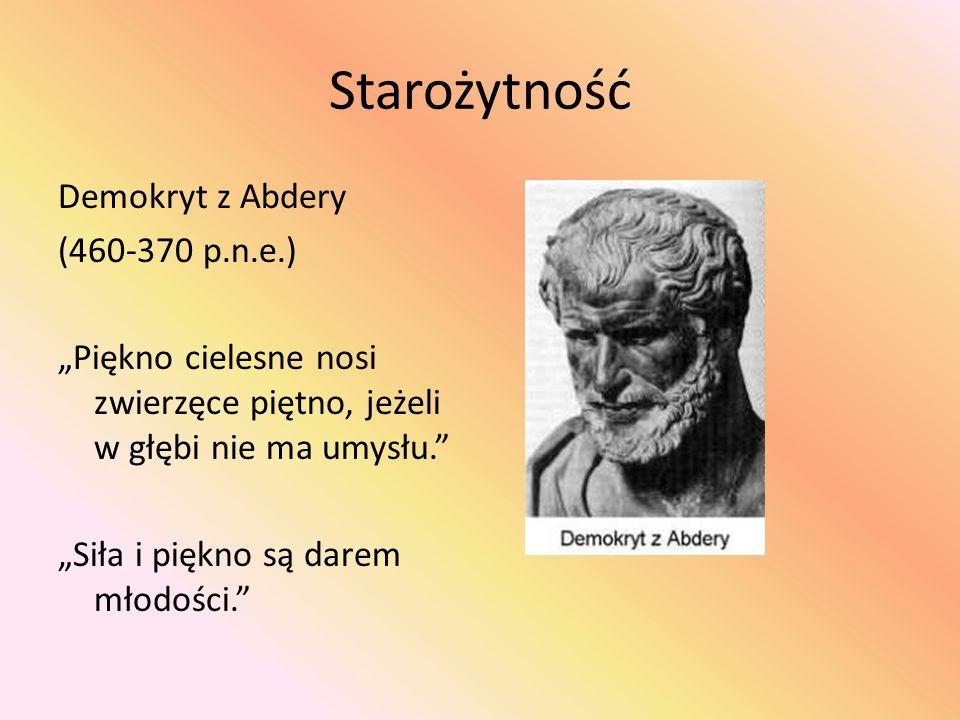 """Starożytność Demokryt z Abdery (460-370 p.n.e.) """"Piękno cielesne nosi zwierzęce piętno, jeżeli w głębi nie ma umysłu. """"Siła i piękno są darem młodości."""
