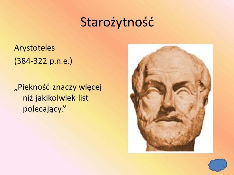 """Starożytność Arystoteles (384-322 p.n.e.) """"Piękność znaczy więcej niż jakikolwiek list polecający."""