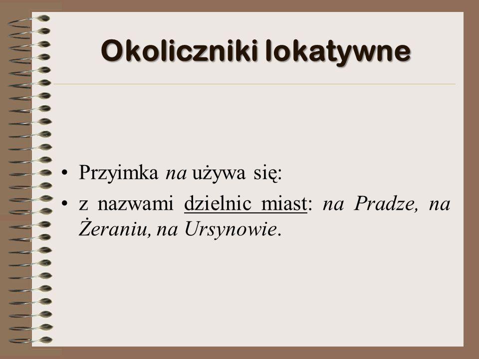 Okoliczniki lokatywne Przyimka na używa się: z nazwami dzielnic miast: na Pradze, na Żeraniu, na Ursynowie.