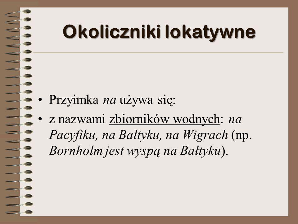 Okoliczniki lokatywne Przyimka na używa się: z nazwami zbiorników wodnych: na Pacyfiku, na Bałtyku, na Wigrach (np.