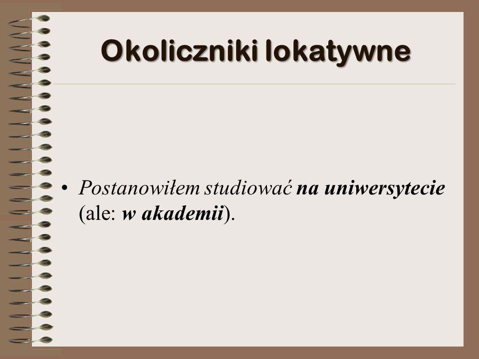 Okoliczniki lokatywne Postanowiłem studiować na uniwersytecie (ale: w akademii).