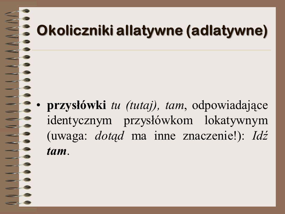 Okoliczniki allatywne (adlatywne) przysłówki tu (tutaj), tam, odpowiadające identycznym przysłówkom lokatywnym (uwaga: dotąd ma inne znaczenie!): Idź tam.