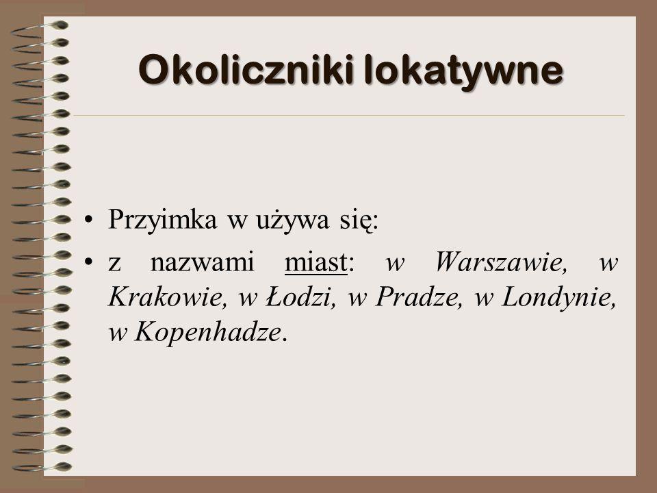 Okoliczniki lokatywne Przyimka w używa się: z nazwami miast: w Warszawie, w Krakowie, w Łodzi, w Pradze, w Londynie, w Kopenhadze.