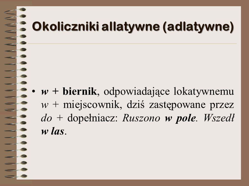 Okoliczniki allatywne (adlatywne) w + biernik, odpowiadające lokatywnemu w + miejscownik, dziś zastępowane przez do + dopełniacz: Ruszono w pole.