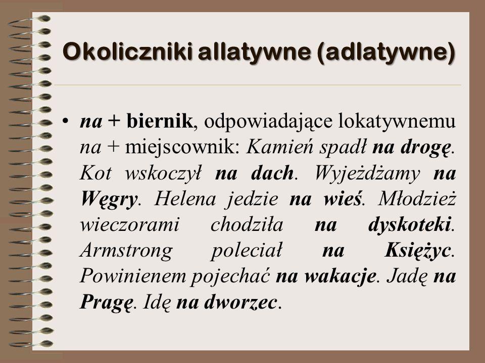 Okoliczniki allatywne (adlatywne) na + biernik, odpowiadające lokatywnemu na + miejscownik: Kamień spadł na drogę.