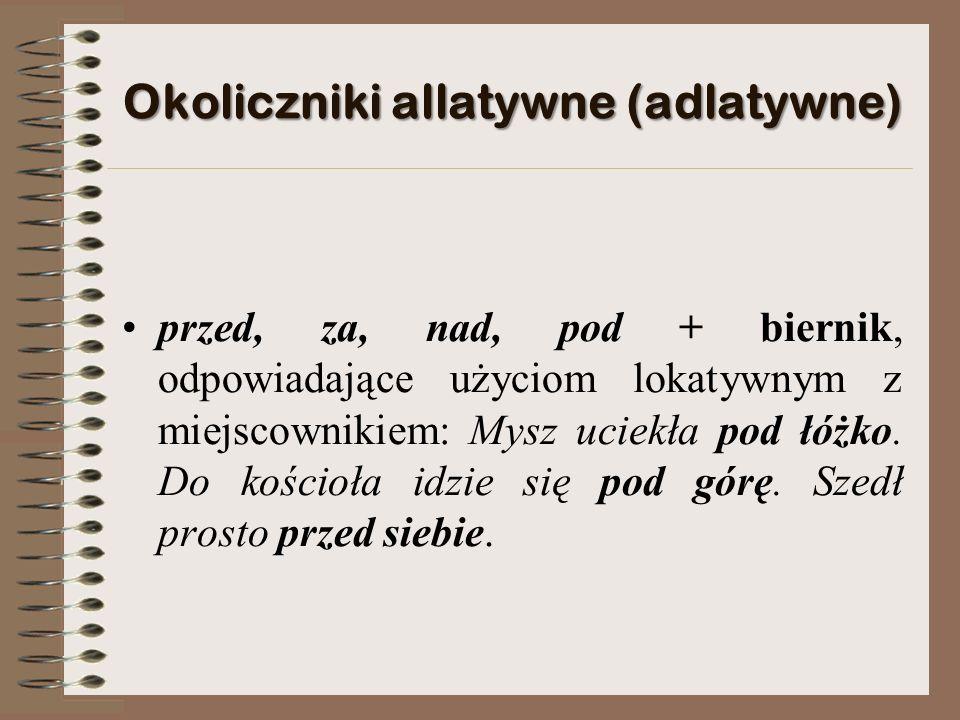 Okoliczniki allatywne (adlatywne) przed, za, nad, pod + biernik, odpowiadające użyciom lokatywnym z miejscownikiem: Mysz uciekła pod łóżko.