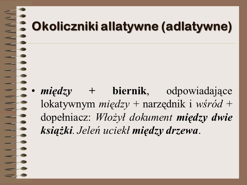Okoliczniki allatywne (adlatywne) między + biernik, odpowiadające lokatywnym między + narzędnik i wśród + dopełniacz: Włożył dokument między dwie książki.