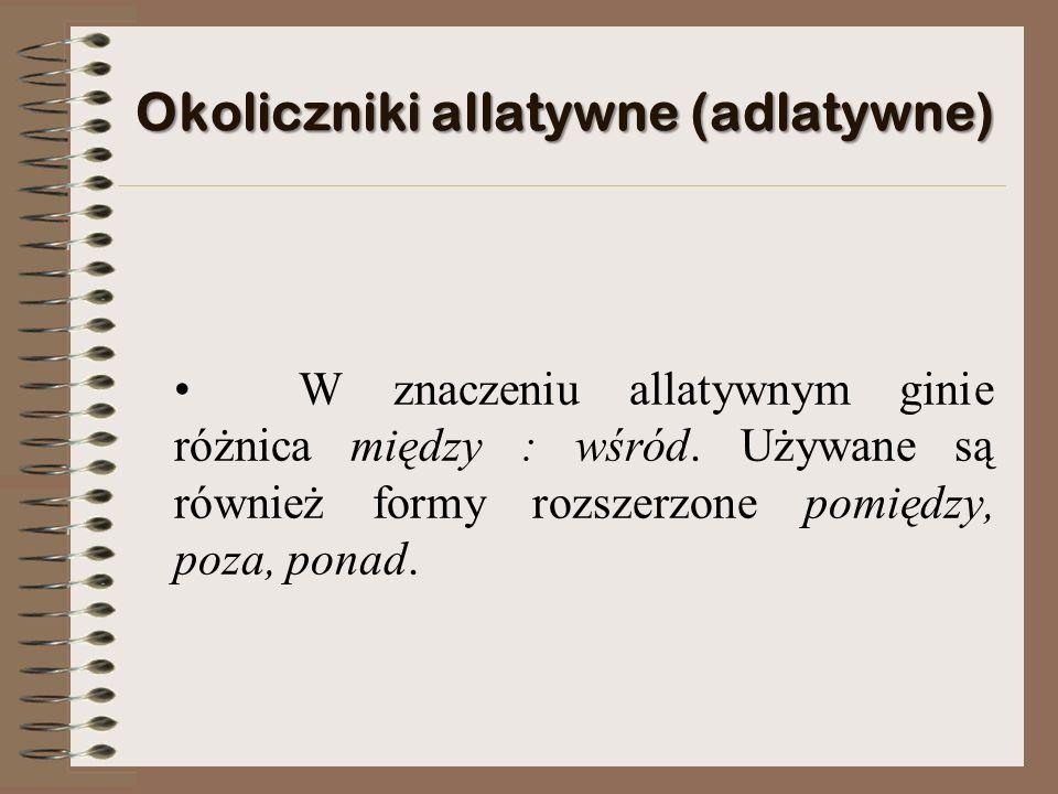 Okoliczniki allatywne (adlatywne) W znaczeniu allatywnym ginie różnica między : wśród.