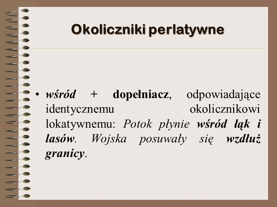 Okoliczniki perlatywne wśród + dopełniacz, odpowiadające identycznemu okolicznikowi lokatywnemu: Potok płynie wśród łąk i lasów.