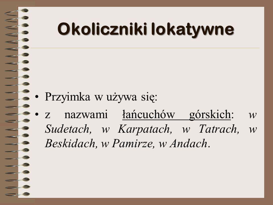 Okoliczniki lokatywne Przyimka w używa się: z nazwami łańcuchów górskich: w Sudetach, w Karpatach, w Tatrach, w Beskidach, w Pamirze, w Andach.