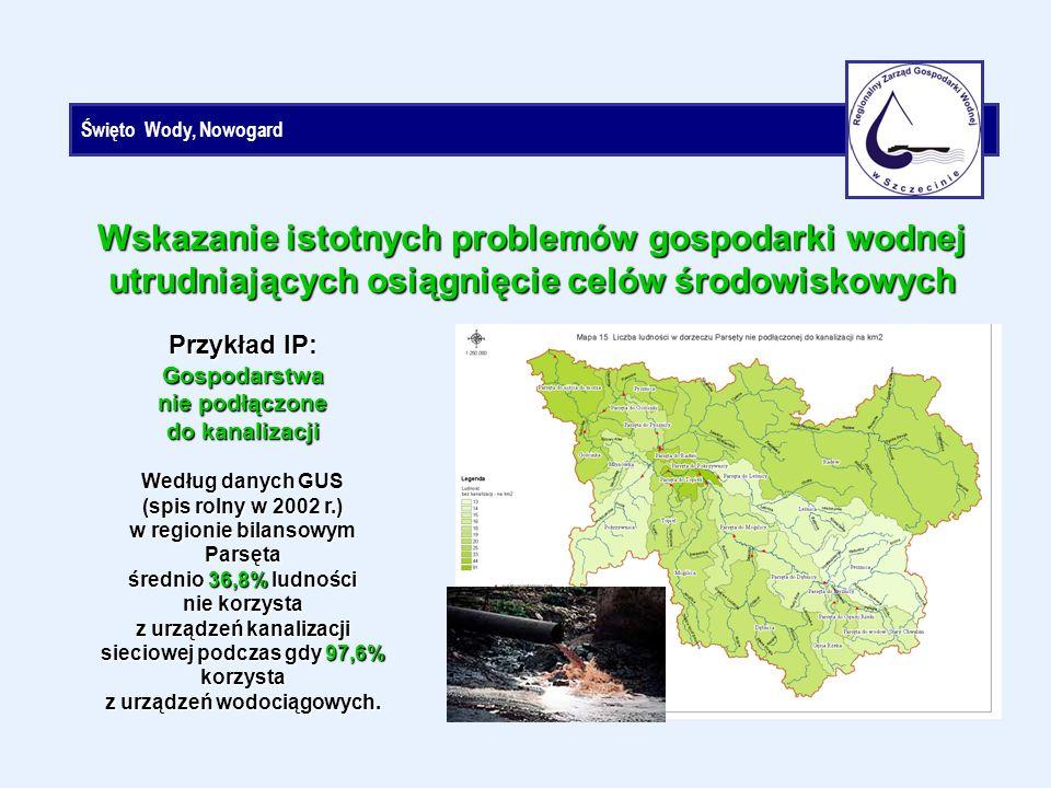 Święto Wody, Nowogard Przykład IP: Gospodarstwa nie podłączone do kanalizacji Według danych GUS (spis rolny w 2002 r.) w regionie bilansowym Parsęta średnio 36,8% ludności nie korzysta z urządzeń kanalizacji sieciowej podczas gdy 97,6% korzysta z urządzeń wodociągowych.