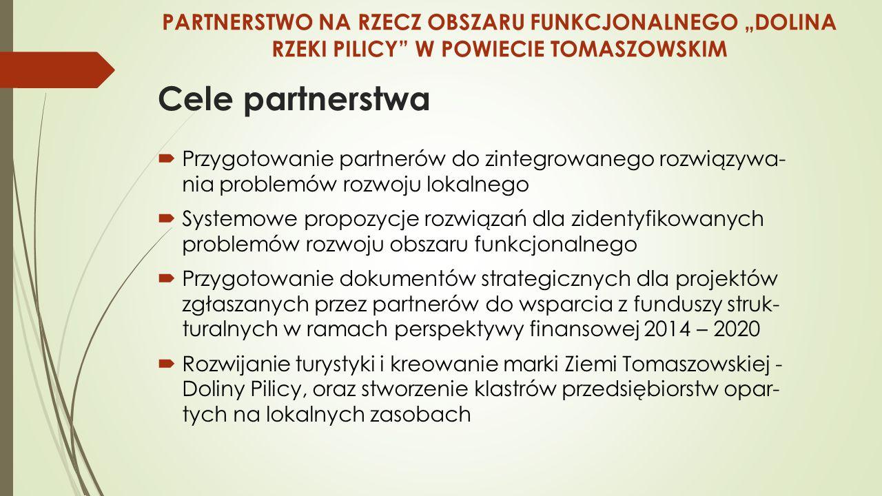"""Cele partnerstwa  Przygotowanie partnerów do zintegrowanego rozwiązywa- nia problemów rozwoju lokalnego  Systemowe propozycje rozwiązań dla zidentyfikowanych problemów rozwoju obszaru funkcjonalnego  Przygotowanie dokumentów strategicznych dla projektów zgłaszanych przez partnerów do wsparcia z funduszy struk- turalnych w ramach perspektywy finansowej 2014 – 2020  Rozwijanie turystyki i kreowanie marki Ziemi Tomaszowskiej - Doliny Pilicy, oraz stworzenie klastrów przedsiębiorstw opar- tych na lokalnych zasobach PARTNERSTWO NA RZECZ OBSZARU FUNKCJONALNEGO """"DOLINA RZEKI PILICY W POWIECIE TOMASZOWSKIM"""
