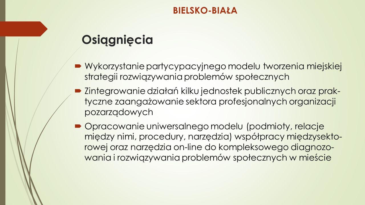 Osiągnięcia  Wykorzystanie partycypacyjnego modelu tworzenia miejskiej strategii rozwiązywania problemów społecznych  Zintegrowanie działań kilku jednostek publicznych oraz prak- tyczne zaangażowanie sektora profesjonalnych organizacji pozarządowych  Opracowanie uniwersalnego modelu (podmioty, relacje między nimi, procedury, narzędzia) współpracy międzysekto- rowej oraz narzędzia on-line do kompleksowego diagnozo- wania i rozwiązywania problemów społecznych w mieście BIELSKO-BIAŁA