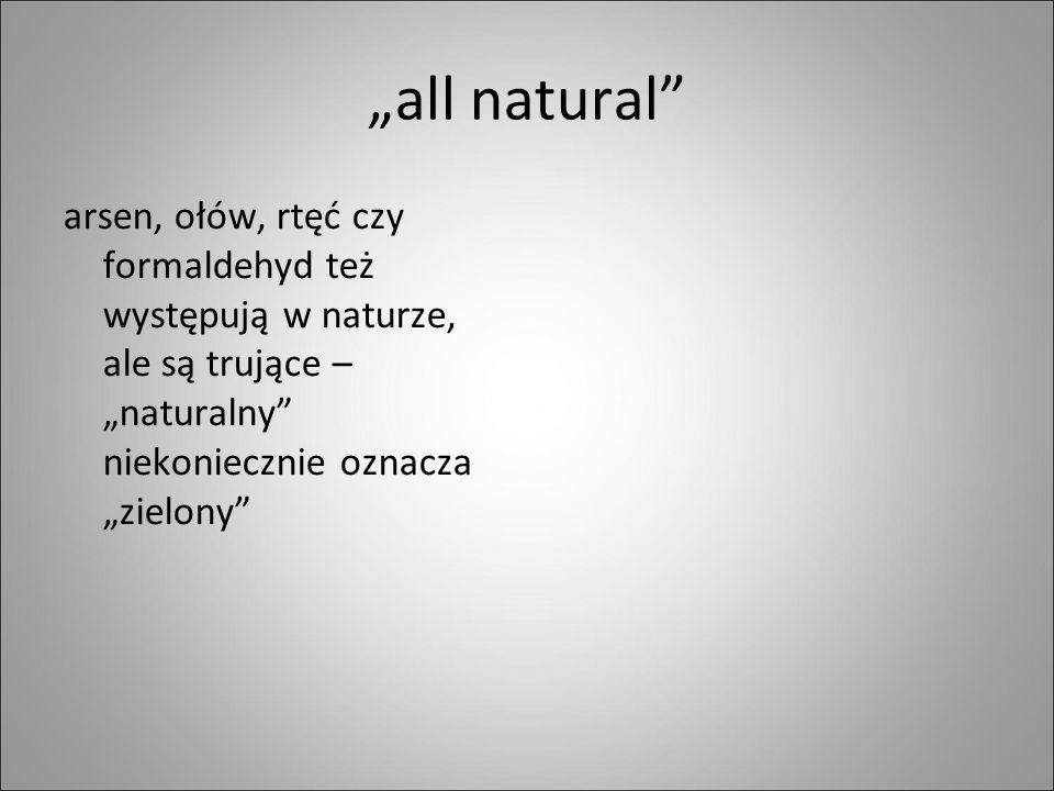 """""""all natural arsen, ołów, rtęć czy formaldehyd też występują w naturze, ale są trujące – """"naturalny niekoniecznie oznacza """"zielony"""