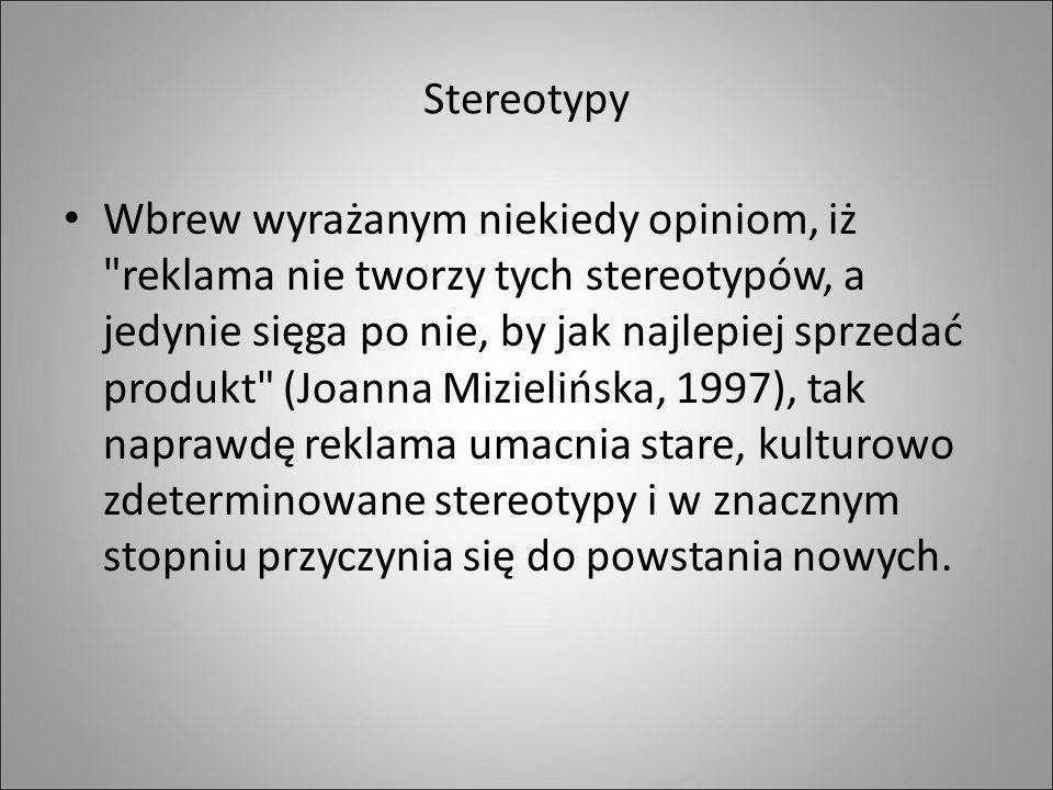 Stereotypy Wbrew wyrażanym niekiedy opiniom, iż reklama nie tworzy tych stereotypów, a jedynie sięga po nie, by jak najlepiej sprzedać produkt (Joanna Mizielińska, 1997), tak naprawdę reklama umacnia stare, kulturowo zdeterminowane stereotypy i w znacznym stopniu przyczynia się do powstania nowych.