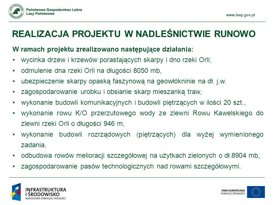 www.ckps.lasy.gov.pl www.lasy.gov.pl REALIZACJA PROJEKTU W NADLEŚNICTWIE RUNOWO W ramach projektu zrealizowano następujące działania: wycinka drzew i krzewów porastających skarpy i dno rzeki Orli; odmulenie dna rzeki Orli na długości 8050 mb, ubezpieczenie skarpy opaską faszynową na geowłókninie na dł.