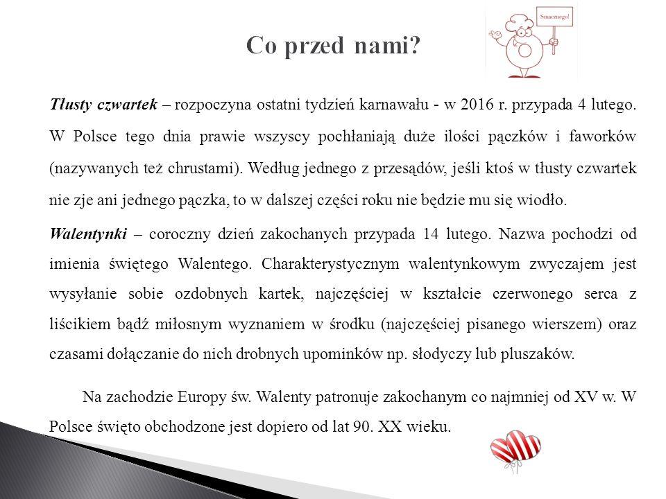 Tłusty czwartek – rozpoczyna ostatni tydzień karnawału - w 2016 r. przypada 4 lutego. W Polsce tego dnia prawie wszyscy pochłaniają duże ilości pączkó