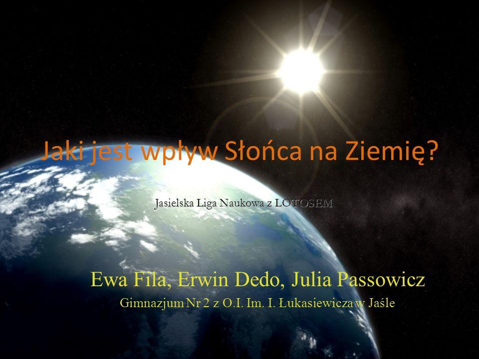 Jaki jest wpływ Słońca na Ziemię. Ewa Fila, Erwin Dedo, Julia Passowicz Gimnazjum Nr 2 z O.I.