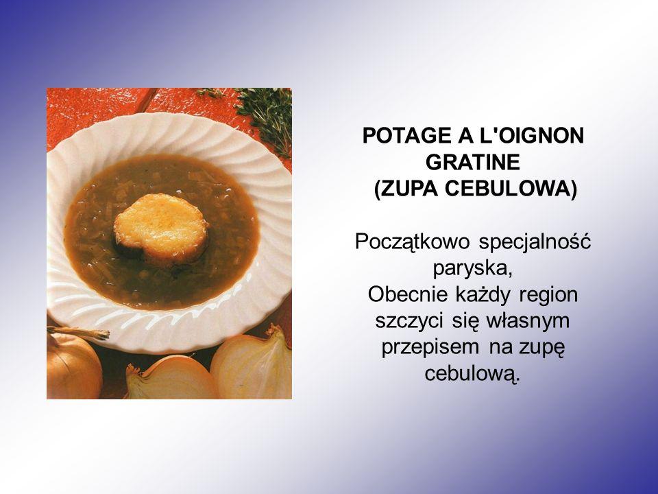 POTAGE A L OIGNON GRATINE (ZUPA CEBULOWA) Początkowo specjalność paryska, Obecnie każdy region szczyci się własnym przepisem na zupę cebulową.