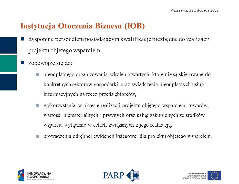 Warszawa, 28 listopada 2008 Instytucja Otoczenia Biznesu (IOB) dysponuje personelem posiadającym kwalifikacje niezbędne do realizacji projektu objętego wsparciem, zobowiąże się do: nieodpłatnego organizowania szkoleń otwartych, które nie są skierowane do konkretnych sektorów gospodarki, oraz świadczenia nieodpłatnych usług informacyjnych na rzecz przedsiębiorców, wykorzystania, w okresie realizacji projektu objętego wsparciem, towarów, wartości niematerialnych i prawnych oraz usług zakupionych ze środków wsparcia wyłącznie w celach związanych z jego realizacją, prowadzenia odrębnej ewidencji księgowej dla projektu objętego wsparciem.