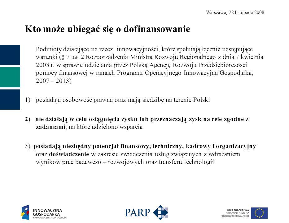 Warszawa, 28 listopada 2008 Kto może ubiegać się o dofinansowanie Podmioty działające na rzecz innowacyjności, które spełniają łącznie następujące warunki (§ 7 ust 2 Rozporządzenia Ministra Rozwoju Regionalnego z dnia 7 kwietnia 2008 r.