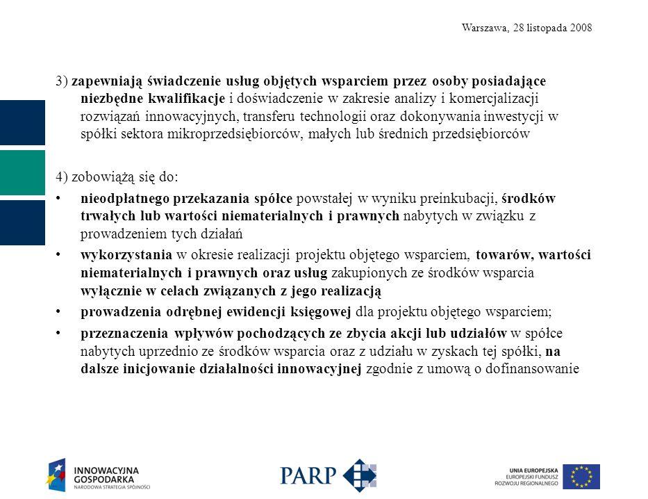Warszawa, 28 listopada 2008 3) zapewniają świadczenie usług objętych wsparciem przez osoby posiadające niezbędne kwalifikacje i doświadczenie w zakresie analizy i komercjalizacji rozwiązań innowacyjnych, transferu technologii oraz dokonywania inwestycji w spółki sektora mikroprzedsiębiorców, małych lub średnich przedsiębiorców 4) zobowiążą się do: nieodpłatnego przekazania spółce powstałej w wyniku preinkubacji, środków trwałych lub wartości niematerialnych i prawnych nabytych w związku z prowadzeniem tych działań wykorzystania w okresie realizacji projektu objętego wsparciem, towarów, wartości niematerialnych i prawnych oraz usług zakupionych ze środków wsparcia wyłącznie w celach związanych z jego realizacją prowadzenia odrębnej ewidencji księgowej dla projektu objętego wsparciem; przeznaczenia wpływów pochodzących ze zbycia akcji lub udziałów w spółce nabytych uprzednio ze środków wsparcia oraz z udziału w zyskach tej spółki, na dalsze inicjowanie działalności innowacyjnej zgodnie z umową o dofinansowanie