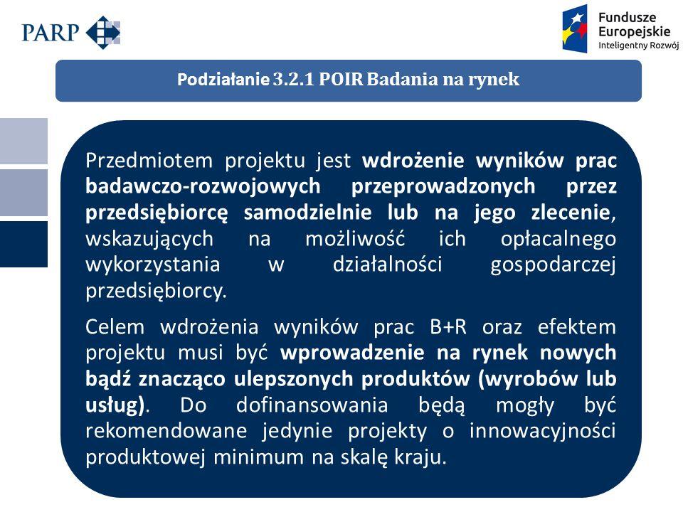 Podziałanie 3.2.1 POIR Badania na rynek Przedmiotem projektu jest wdrożenie wyników prac badawczo-rozwojowych przeprowadzonych przez przedsiębiorcę samodzielnie lub na jego zlecenie, wskazujących na możliwość ich opłacalnego wykorzystania w działalności gospodarczej przedsiębiorcy.