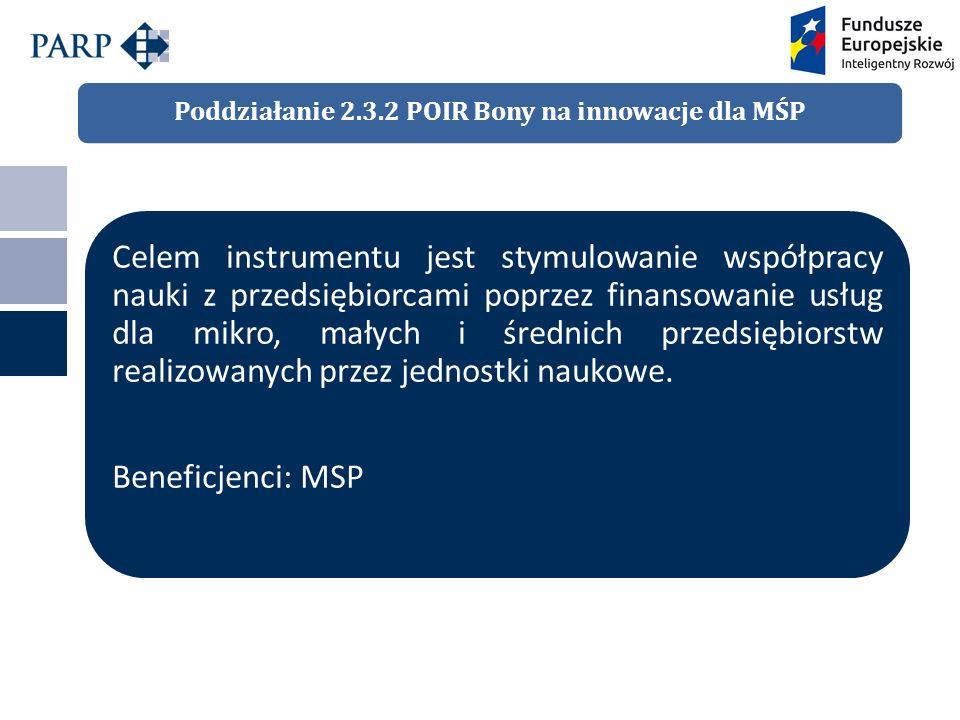 Poddziałanie 2.3.2 POIR Bony na innowacje dla MŚP Celem instrumentu jest stymulowanie współpracy nauki z przedsiębiorcami poprzez finansowanie usług dla mikro, małych i średnich przedsiębiorstw realizowanych przez jednostki naukowe.