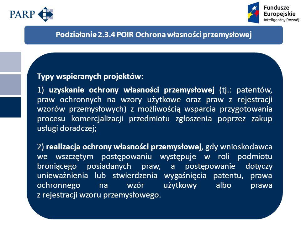 Podziałanie 2.3.4 POIR Ochrona własności przemysłowej Typy wspieranych projektów: 1) uzyskanie ochrony własności przemysłowej (tj.: patentów, praw ochronnych na wzory użytkowe oraz praw z rejestracji wzorów przemysłowych) z możliwością wsparcia przygotowania procesu komercjalizacji przedmiotu zgłoszenia poprzez zakup usługi doradczej; 2) realizacja ochrony własności przemysłowej, gdy wnioskodawca we wszczętym postępowaniu występuje w roli podmiotu broniącego posiadanych praw, a postępowanie dotyczy unieważnienia lub stwierdzenia wygaśnięcia patentu, prawa ochronnego na wzór użytkowy albo prawa z rejestracji wzoru przemysłowego.