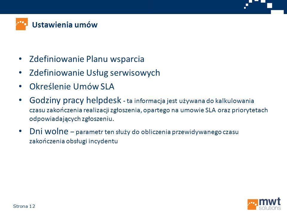 Strona 12 Zdefiniowanie Planu wsparcia Zdefiniowanie Usług serwisowych Określenie Umów SLA Godziny pracy helpdesk - ta informacja jest używana do kalk