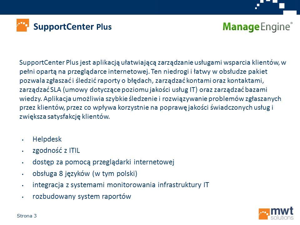Strona 3 SupportCenter Plus Helpdesk zgodność z ITIL dostęp za pomocą przeglądarki internetowej obsługa 8 języków (w tym polski) integracja z systemami monitorowania infrastruktury IT rozbudowany system raportów SupportCenter Plus jest aplikacją ułatwiającą zarządzanie usługami wsparcia klientów, w pełni opartą na przeglądarce internetowej.