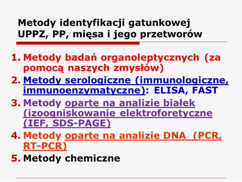 1.Metody badań organoleptycznych (za pomocą naszych zmysłów) 2.Metody serologiczne (immunologiczne, immunoenzymatyczne): ELISA, FAST 3.Metody oparte na analizie białek (izoogniskowanie elektroforetyczne (IEF, SDS-PAGE) 4.Metody oparte na analizie DNA (PCR, RT-PCR) 5.Metody chemiczne Metody identyfikacji gatunkowej UPPZ, PP, mięsa i jego przetworów