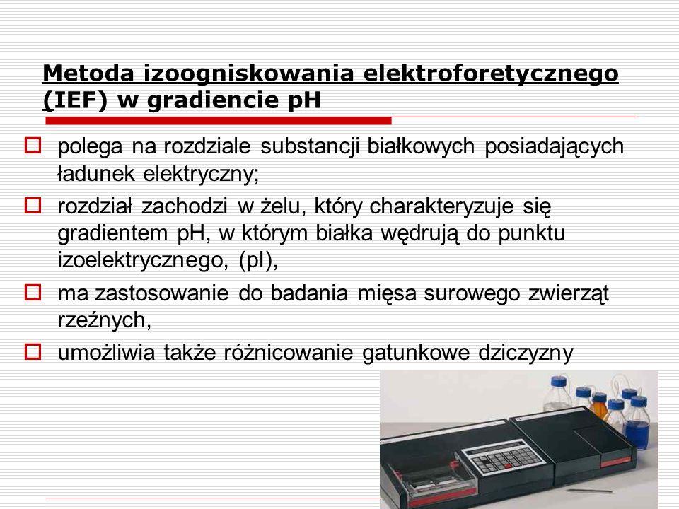 polega na rozdziale substancji białkowych posiadających ładunek elektryczny;  rozdział zachodzi w żelu, który charakteryzuje się gradientem pH, w którym białka wędrują do punktu izoelektrycznego, (pI),  ma zastosowanie do badania mięsa surowego zwierząt rzeźnych,  umożliwia także różnicowanie gatunkowe dziczyzny Metoda izoogniskowania elektroforetycznego (IEF) w gradiencie pH