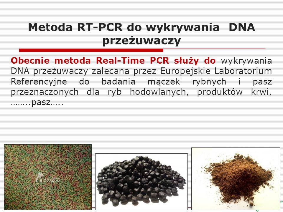 Metoda RT-PCR do wykrywania DNA przeżuwaczy Obecnie metoda Real-Time PCR służy do wykrywania DNA przeżuwaczy zalecana przez Europejskie Laboratorium Referencyjne do badania mączek rybnych i pasz przeznaczonych dla ryb hodowlanych, produktów krwi, ……..pasz…..